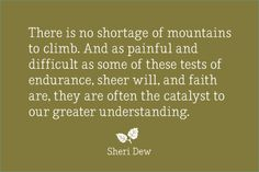 There is no shortage of mountains to climb. & as painful & difficult as some of these tests of endurance, sheer will, & faith are, they are often the catalyst to our greater understanding. ~ Sheri L. Dew