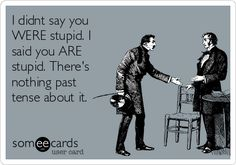 I didnt say you WERE stupid. I said you ARE stupid. There's nothing past tense about it.