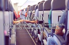 Mizpah (n,) The deep emotional bond between people, especially those separated by distance.