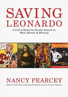Saving Leonardo: A Call to Resist the Secular Assault on Mind, Morals, and Meaning eBook: Nancy Pearcey: Amazon.de: Kindle-Shop