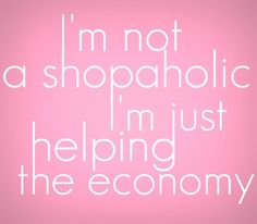 ;-)  except i really am a shopaholic!