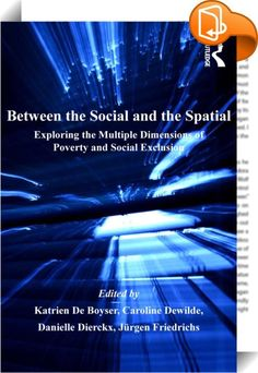 Between the Social and the Spatial    :  Since the beginning of the 1990s, the gradual widening of scientific and policy debates on poverty from a narrow focus on income poverty to a more inclusive concept of social exclusion, has made poverty research both more interesting and more complicated. This transition to a more multidimensional conceptualization of poverty forms the background and starting point of this book.   Researchers studying the 'social' and 'spatial' dimensions of pov...