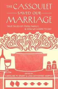 """The Cassoulet Saved Our Marriage: True Tales of Food, Family and How We Learn to Eat"" #books #goodread"