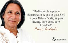 """""""Meditation is supreme Happiness, it is you in your Self, in your Natural State, as pure Beauty, pure Love, pure Freedom!"""" Marcos Gualberto"""