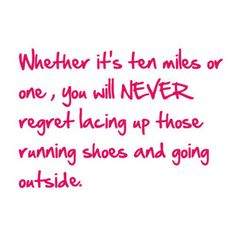 """Whether it's ten miles or one, you will NEVER regret lacing up those running shoes and going outside."""
