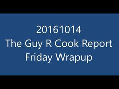 https://blog.guyrcookonlineservices.com/20161014-guy-r-cook-report-friday-wrapup/ for the show notes of  20161014 The Guy R Cook Report Friday Wrapup @ 7AM PDT    https://youtu.be/Ep9cKmyHN0E for YouTube link to video of today's episode.  Happy Friday