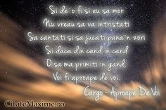 """Si de`o fi si eu sa mor / Nu vreau sa va intristati / Sa cantati si sa jucati pana`n zori / Si daca din cand in cand /O sa ma primiti in gand, / Voi fi aproape de voi."" #CitatImagine de Cargo Iti place acest #citat? ♥Distribuie♥ mai departe catre prietenii tai. #CitateImagini: #Moarte #InmormantareCuCantec #AproapeDeVoi #Cargo #romania #quotes Vezi mai multe #citate pe http://citatemaxime.ro/"