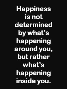 ♥ Happiness is not determined by what's happening around you, but rather what's happening inside you. ♥