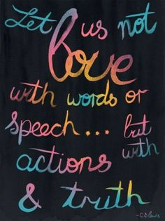Let us not love with words or speech... but with actions & truth. - C.S. Lewis - QUOTES - words