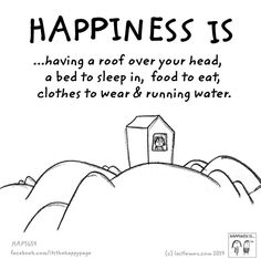 Happiness is having a roof over your head, a bed to sleep in, food to eat, clothes to wear & running water.