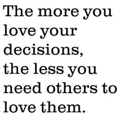 The more you love your decisions, the less you need others to love them #quote