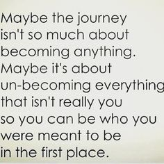Maybe the journey is about unbecoming everything that isn't really you, so you can be what you were meant to be in the first place. #inspiration #compassion #humanity #transparency #truth