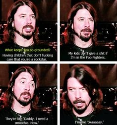 Dave Grohl has awesome kids. Who should respect their dad, the greatest musician of all time.