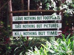 Leave nothing but footprints Take nothing but pictures Kill nothing but time  Travellers Mantra