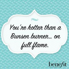 Benefit words of wisdom : You're hotter than a Bunsen burner...on full flame .