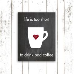 Coffee Quote Print -  Printable Art Instant Download - Life is Too Short to Drink Bad Coffee - Chalkboard Printable. $5.00, via Etsy.