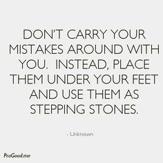 """don't carry your mistakes around with you. instead place them under your feet and use them as stepping stones"""