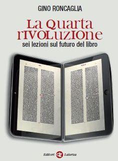 La quarta rivoluzione, sei lezioni sul futuro del libro, di Gino Roncaglia, Laterza