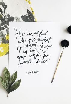 """""""He is no fool who gives what he cannot keep in order to gain what he cannot lose."""" - Jim Elliot"""