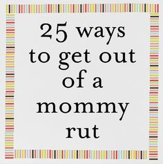 25 ways to get out of a mommy rut....exactly what I need to do!