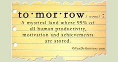 to.mor.row - a mystical land where 99% of all human productivity, motivation, and achievements are stored.