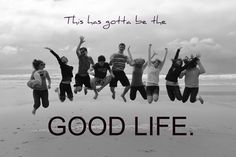 This is the good life!!!                ....because its the only one we have