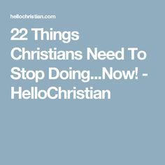 22 Things Christians Need To Stop Doing...Now! - HelloChristian