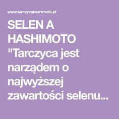 """SELEN A HASHIMOTO """"Tarczyca jest narządem o najwyższej zawartości selenu na gram tkanki, ze względu na obecność specyficznych selenoprotein. Od czasu odkrycia wrodzonej niedoczynności..."""