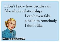 dont-know-how-people-fake-whole-relationships-cant-even-fake-hello-somebody-dont-like-ecard