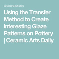 Using the Transfer Method to Create Interesting Glaze Patterns on Pottery | Ceramic Arts Daily