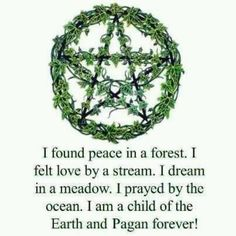"""I found peace in a forest. I felt love by a stream. I dream in a meadow. I prayed by the ocean. I am a child of the Earth and Pagan forever."""