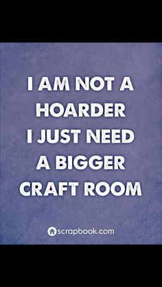 i'm not a hoarder I just need a bigger craft room