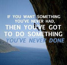 If you want something you've never had, then you have got to do something you've never done.  www.consciousmanifestor.com