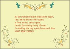 All the memories have brightened again,<br/> The same day has come again,<br/> It feels nice to think again.<br/> Thanks for coming in my life and<br/> For making the day special now and then.<br/> HAPPY ANNIVERSARY!