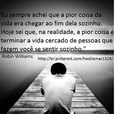 """Eu sempre achei que a pior coisa da vida era chegar ao fim dela sozinho. Hoje sei que, na realidade, a pior coisa é terminar a vida cercado de pessoas que fazem você se sentir sozinho."""" Robin Williams"""