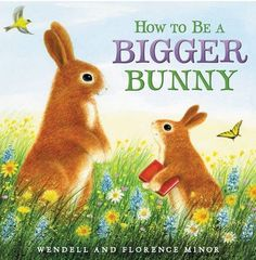 HOW TO BE A BIGGER BUNNY, by Florence Minor and illustrated by Wendell Minor is reviewed in School Library Journal @ (http://balkinbuddies.tumblr.com/post/154984519047/how-to-be-a-bigger-bunny-by-florence-minor-and