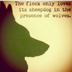 The flock only loves its sheepdog in the presence of wolves. (this is so depressing)