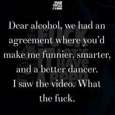 Dear alcohol, we had an agreement where you'd make me funnier, smarter and a better dancer. I saw the video. What the fuck.