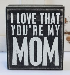 I Love that You're My Mom - Wood Block Sign - Primitives by Kathy from California Seashell Company