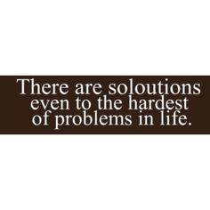 There are solutions even to the hardest of problems in life. - Amen!