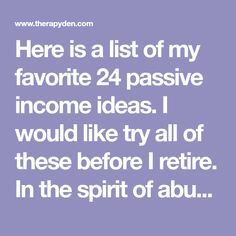 Here is a list of my favorite 24 passive income ideas. I would like try all of these before I retire. In the spirit of abundance (and healthy competition) I hope you will to. Please feel free to take one of them (or all of them) and put your personal spin on it.