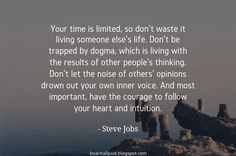 """""""Your time is limited so don't waste it living someone else's life. Don't be trapped by dogma which is living with the results of other peoples thinking. Don't let the noise of others opinions drown out your own inner voice. And most important have the courage to follow your heart and intuition.""""  - Steve Jobs"""
