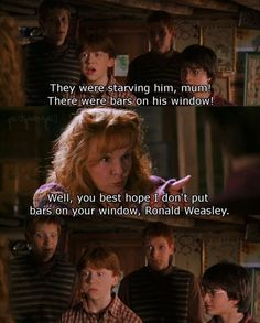 They were starving him mum. And there were bars on his window. Well you best hope I don't put bars on your window Ronald Weasley!