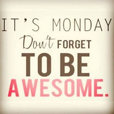 ......and then stay AWESOME ¯\(ツ)/¯ throughout the week!!!