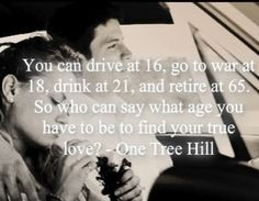 One tree hill ~ possibly my favourite quote When people told me I was too young to get married at 22.