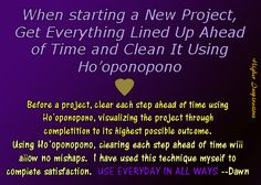 """We are starting to do this daily as it is working out so well.  Use the simple technique of clearing EACH STEP OF THE WAY to the final step having reached it's highest possible outcome:  """"We are sorry, please forgive, love all, thank all!""""  --New Ho'oponopono"""