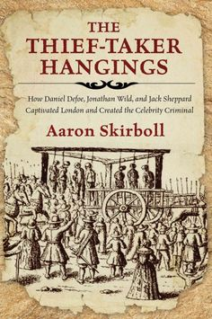 The thief-taker hangings : how Daniel Defoe, Jonathan Wild, and Jack Sheppard Captivated London and Created the Celebrity Criminal by Aaron Skirboll (scheduled via http://www.tailwindapp.com?ref=scheduled_pin&post=197667)