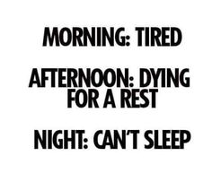 Fatigue & Sleep •~• Morning - tired. Afternoon - dying for a rest. Night - can't sleep.