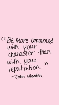 """Be more concerned with your character  than with your reputation. ~ John Wooden~"