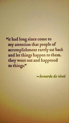 """""""It had long since come to my attention that people of accomplishment rarely sat back and let things happen to them. They went out and happened to things."""" -- Leonardo da Vinci (wonder if that's a true quote) The Words, Cool Words, Quotable Quotes, Motivational Quotes, Inspirational Quotes, Great Quotes, Quotes To Live By, Words Quotes, Sayings"""